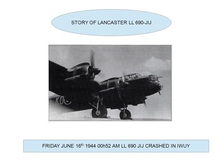 STORY OF LANCASTER LL 690-JIJ FRIDAY JUNE 16 th 1944 00h52 AM LL 690 JIJ CRASHED IN IWUY.