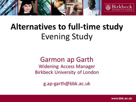 Alternatives to full-time study Evening Study Garmon ap Garth Widening Access Manager Birkbeck University of London