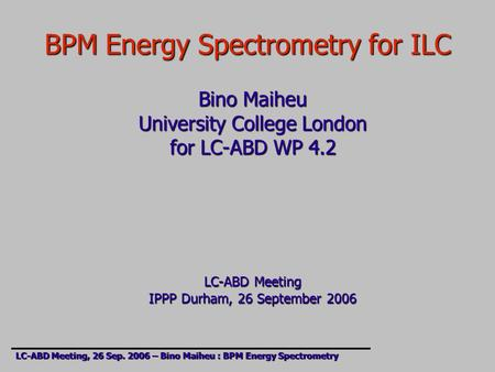 BPM Energy Spectrometry for ILC Bino Maiheu University College London for LC-ABD WP 4.2 LC-ABD Meeting IPPP Durham, 26 September 2006 LC-ABD Meeting, 26.
