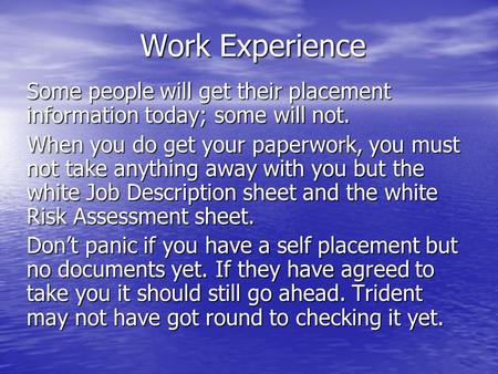 Work Experience Some people will get their placement information today; some will not. When you do get your paperwork, you must not take anything away.