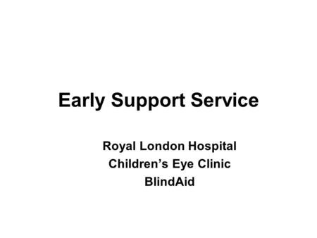 Royal London Hospital Children's Eye Clinic BlindAid Early Support Service.