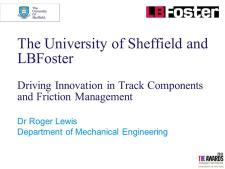 The University of Sheffield and LBFoster Driving Innovation in Track Components and Friction Management Dr Roger Lewis Department of Mechanical Engineering.