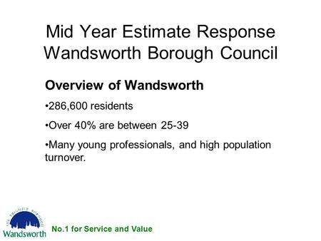 No.1 for Service and Value Mid Year Estimate Response Wandsworth Borough Council Overview of Wandsworth 286,600 residents Over 40% are between 25-39 Many.