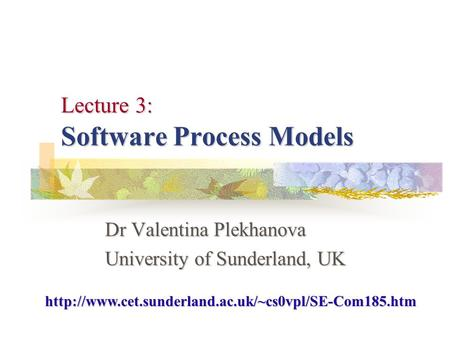 Lecture 3: Software Process Models Dr Valentina Plekhanova University of Sunderland, UK
