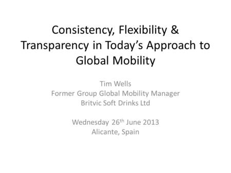 Consistency, Flexibility & Transparency in Today's Approach to Global Mobility Tim Wells Former Group Global Mobility Manager Britvic Soft Drinks Ltd Wednesday.