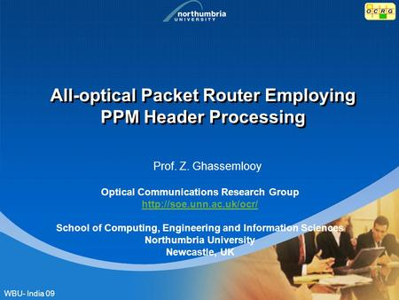 All-optical Packet Router Employing PPM Header Processing Prof. Z. Ghassemlooy Optical Communications Research Group  School of.
