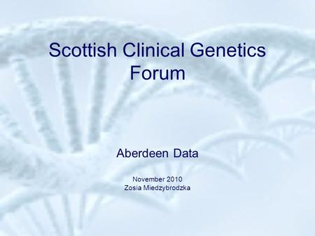 Scottish Clinical Genetics Forum Aberdeen Data November 2010 Zosia Miedzybrodzka.