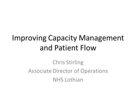 Improving Capacity Management and Patient Flow Chris Stirling Associate Director of Operations NHS Lothian.