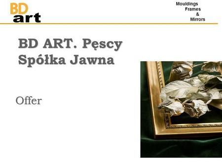 BD ART. Pęscy Spółka Jawna Offer Mouldings Frames & Mirrors.