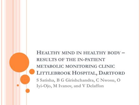 H EALTHY MIND IN HEALTHY BODY – RESULTS OF THE IN - PATIENT METABOLIC MONITORING CLINIC L ITTLEBROOK H OSPITAL, D ARTFORD S Satisha, B G Girishchandra,