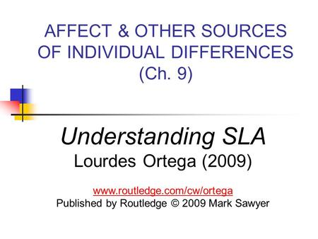 AFFECT & OTHER SOURCES OF INDIVIDUAL DIFFERENCES (Ch. 9) Understanding SLA Lourdes Ortega (2009) www.routledge.com/cw/ortega Published by Routledge © 2009.