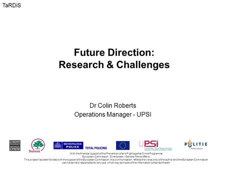 Future Direction: Research & Challenges Dr Colin Roberts Operations Manager - UPSI With the financial support of the Prevention of and Fight against Crime.