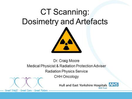 CT Scanning: Dosimetry and Artefacts Dr. Craig Moore Medical Physicist & Radiation Protection Adviser Radiation Physics Service CHH Oncology.