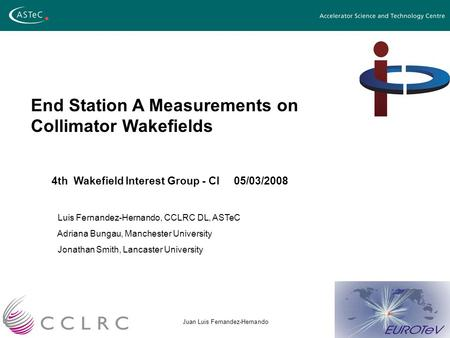 08/01/2007Juan Luis Fernandez-Hernando End Station A Measurements on Collimator Wakefields 4th Wakefield Interest Group - CI 05/03/2008 Luis Fernandez-Hernando,