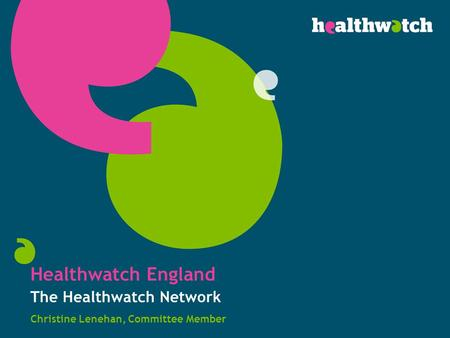 Healthwatch England The Healthwatch Network Christine Lenehan, Committee Member.