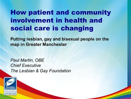 How patient and community involvement in health and social care is changing Putting lesbian, gay and bisexual people on the map in Greater Manchester Paul.
