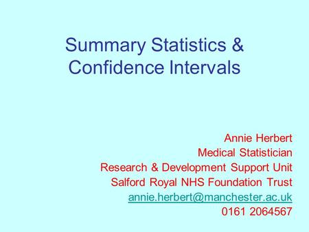 Summary Statistics & Confidence Intervals Annie Herbert Medical Statistician Research & Development Support Unit Salford Royal NHS Foundation Trust