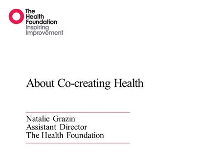About Co-creating Health Natalie Grazin Assistant Director The Health Foundation.