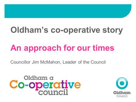 Oldham's co-operative story An approach for our times Councillor Jim McMahon, Leader of the Council.