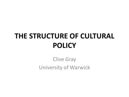 THE STRUCTURE OF CULTURAL POLICY Clive Gray University of Warwick.