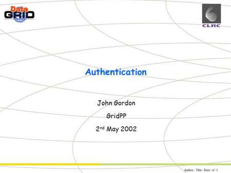 Author - Title- Date - n° 1 Partner Logo Authentication John Gordon GridPP 2 nd May 2002.