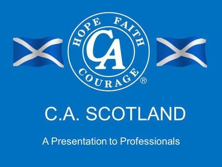 C.A. SCOTLAND A Presentation to Professionals. Presentation Contents >Our Aims Today >C.A. Scotland Is… > C.A. Scotland Is Not… >History Of C.A. Scotland.