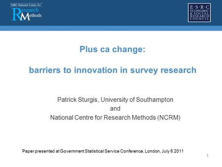 1 Plus ca change: barriers to innovation in survey research Patrick Sturgis, University of Southampton and National Centre for Research Methods (NCRM)
