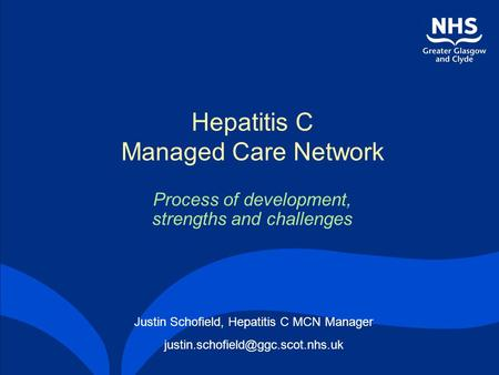 Hepatitis C Managed Care Network Process of development, strengths and challenges Justin Schofield, Hepatitis C MCN Manager