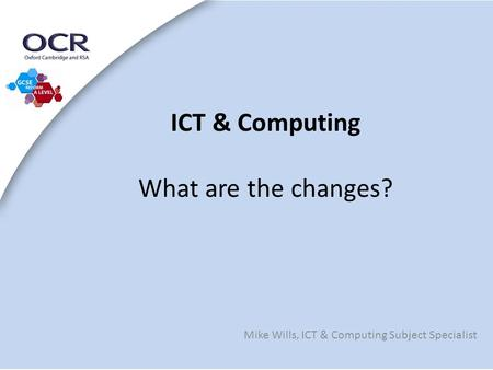 ICT & Computing What are the changes? Mike Wills, ICT & Computing Subject Specialist.