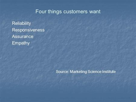 Four things customers want Reliability Responsiveness Assurance Empathy Source: Marketing Science Institute.
