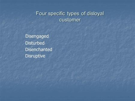 Four specific types of disloyal customer Disengaged Disturbed Disenchanted Disruptive.
