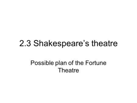 2.3 Shakespeare's theatre Possible plan of the Fortune Theatre.