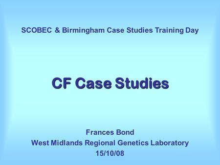 CF Case Studies Frances Bond West Midlands Regional Genetics Laboratory 15/10/08 SCOBEC & Birmingham Case Studies Training Day.