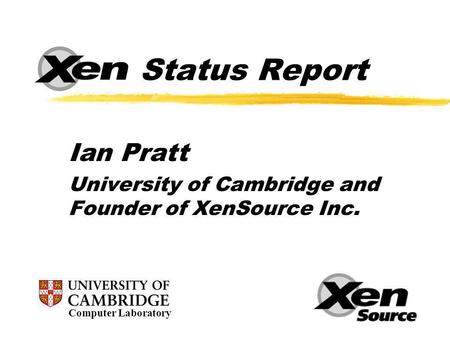 Status Report Ian Pratt University of Cambridge and Founder of XenSource Inc. Computer Laboratory.