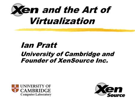 Xen and the Art of Virtualization Ian Pratt University of Cambridge and Founder of XenSource Inc. Computer Laboratory.