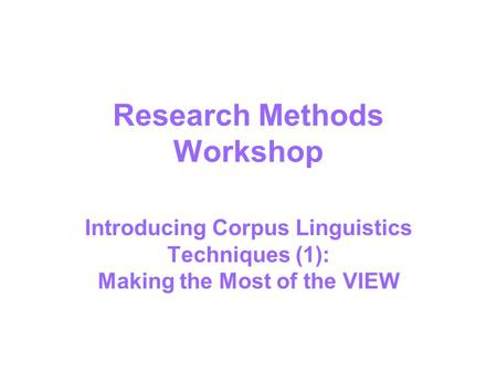 Research Methods Workshop Introducing Corpus Linguistics Techniques (1): Making the Most of the VIEW.