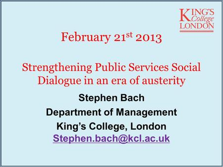 February 21 st 2013 Strengthening Public Services Social Dialogue in an era of austerity Stephen Bach Department of Management King's College, London
