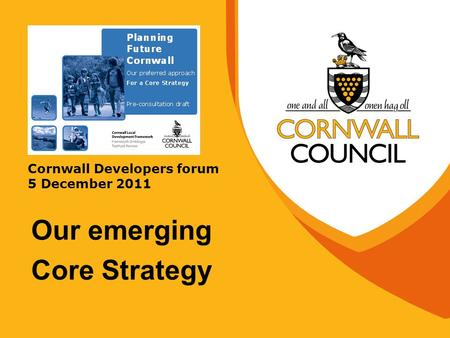 Cornwall Developers forum 5 December 2011 Our emerging Core Strategy.