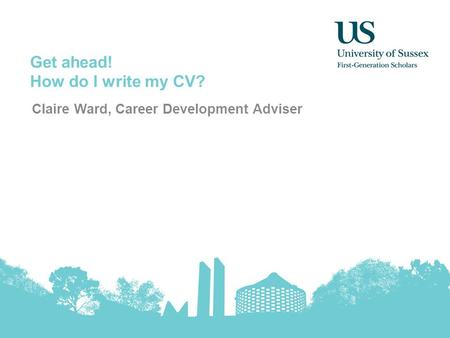 Get ahead! How do I write my CV? Claire Ward, Career Development Adviser.