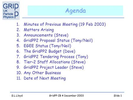 S.L.LloydGridPP CB 4 December 2003Slide 1 Agenda 1.Minutes of Previous Meeting (19 Feb 2003) 2.Matters Arising 3.Announcements (Steve) 4.GridPP2 Proposal.