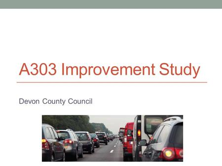 A303 Improvement Study Devon County Council. History Numerous plans to upgrade A303 since early 1990's, none implemented due to: economic uncertainties.