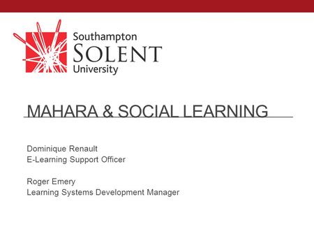 MAHARA & SOCIAL LEARNING Dominique Renault E-Learning Support Officer Roger Emery Learning Systems Development Manager.