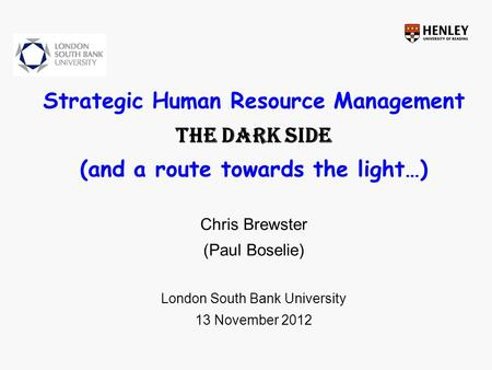 Strategic Human Resource Management The Dark side (and a route towards the light…) Chris Brewster (Paul Boselie) London South Bank University 13 November.