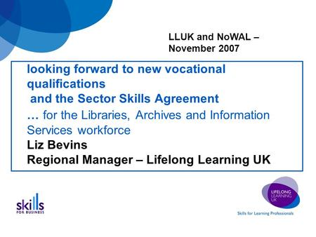 Looking forward to new vocational qualifications and the Sector Skills Agreement … for the Libraries, Archives and Information Services workforce Liz Bevins.