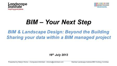Presented by Martyn Horne – Computers Unlimited - Landscape Institute BIM Working Comittee BIM – Your Next Step 16 th July 2013.