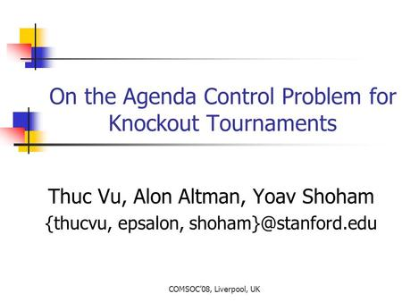 COMSOC'08, Liverpool, UK On the Agenda Control Problem for Knockout Tournaments Thuc Vu, Alon Altman, Yoav Shoham {thucvu, epsalon,