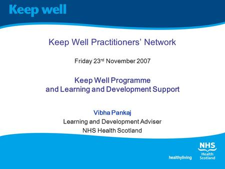 Keep Well Practitioners' Network Friday 23 rd November 2007 Keep Well Programme and Learning and Development Support Vibha Pankaj Learning and Development.