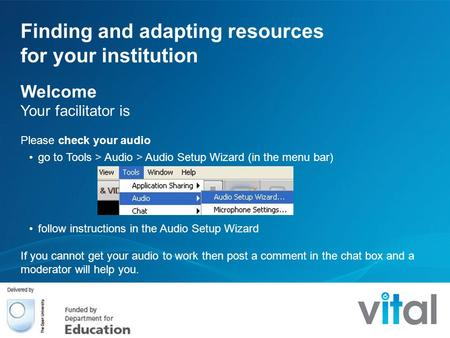 Finding and adapting resources for your institution Welcome Your facilitator is Please check your audio go to Tools > Audio > Audio Setup Wizard (in the.