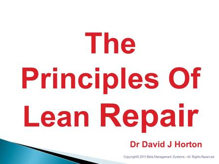 The Principles Of Lean Repair Dr David J Horton Copyright© 2011 Beta Management Systems - All Rights Reserved.