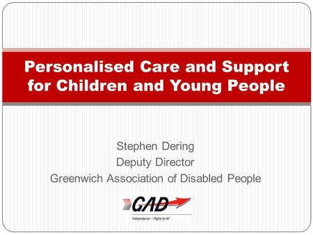 Stephen Dering Deputy Director Greenwich Association of Disabled People Personalised Care and Support for Children and Young People.